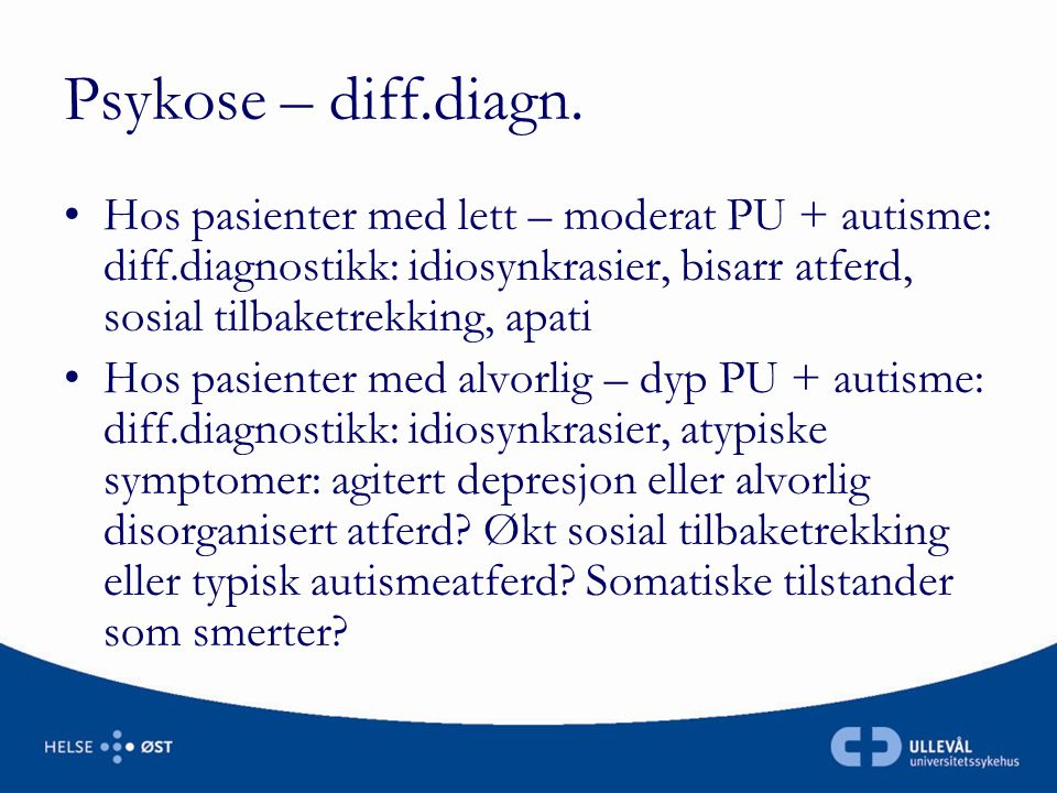 Psykose – diff.diagn. Hos pasienter med lett – moderat PU + autisme: diff.diagnostikk: idiosynkrasier, bisarr atferd, sosial tilbaketrekking, apati.