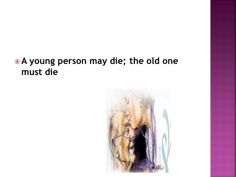 A young person may die; the old one must die