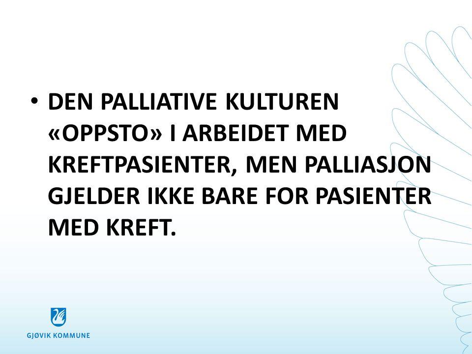 DEN PALLIATIVE KULTUREN «OPPSTO» I ARBEIDET MED KREFTPASIENTER, MEN PALLIASJON GJELDER IKKE BARE FOR PASIENTER MED KREFT.