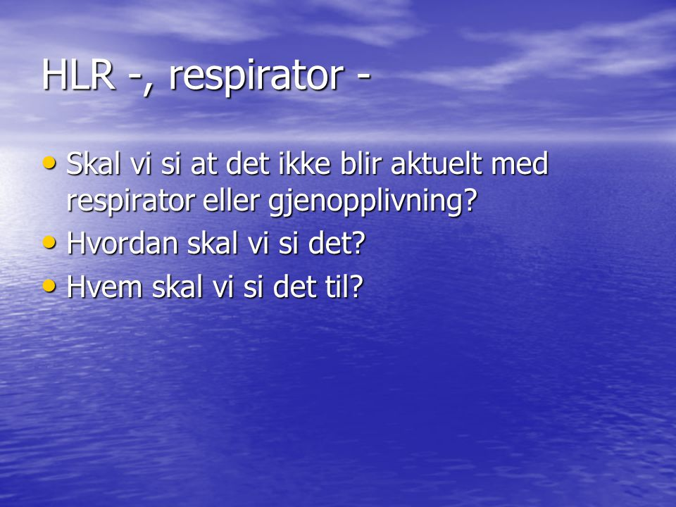 HLR -, respirator - Skal vi si at det ikke blir aktuelt med respirator eller gjenopplivning Hvordan skal vi si det