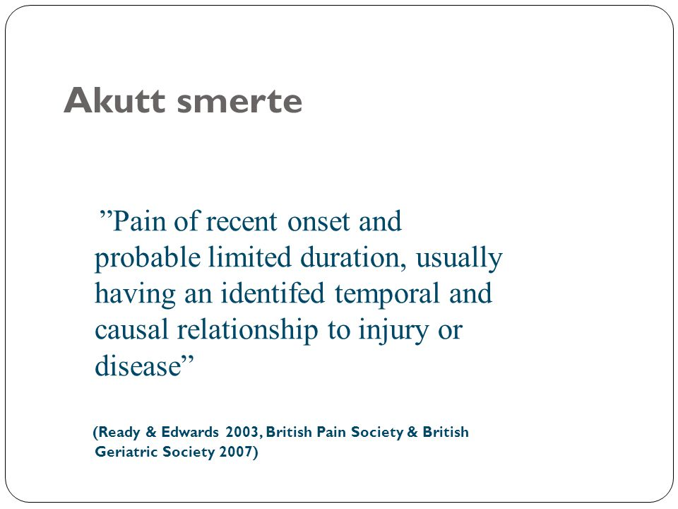 Akutt smerte Pain of recent onset and probable limited duration, usually having an identifed temporal and causal relationship to injury or disease
