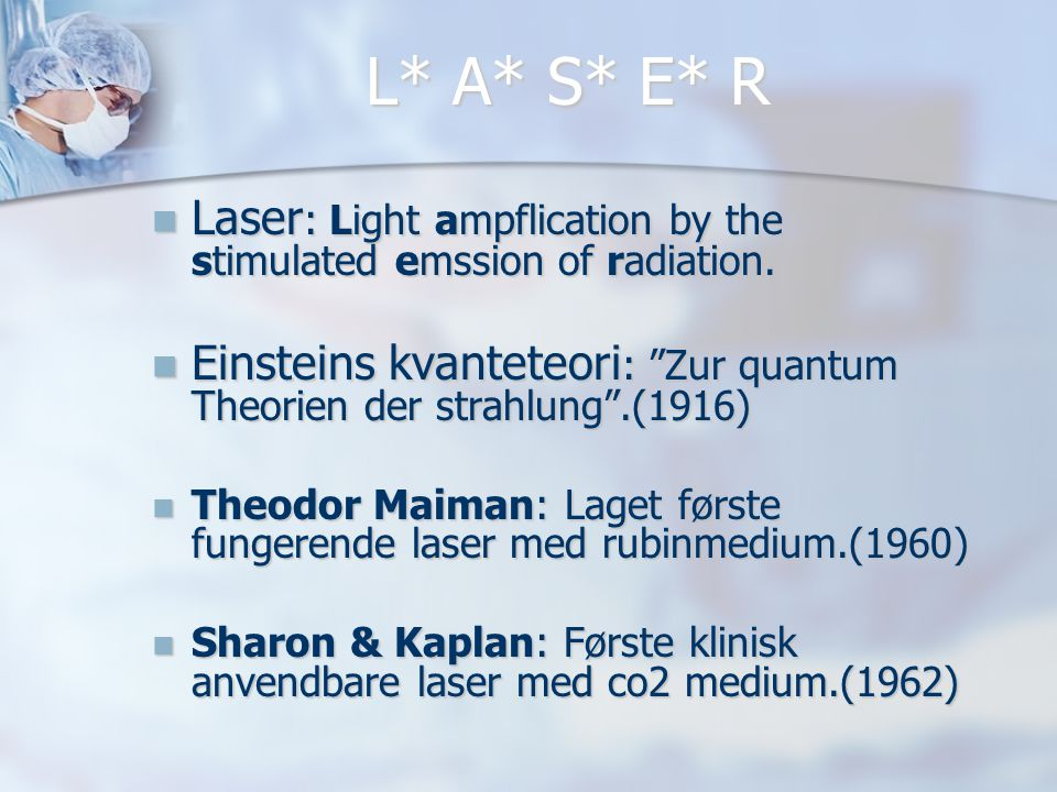 L* A* S* E* R Laser: Light ampflication by the stimulated emssion of radiation. Einsteins kvanteteori: Zur quantum Theorien der strahlung .(1916)