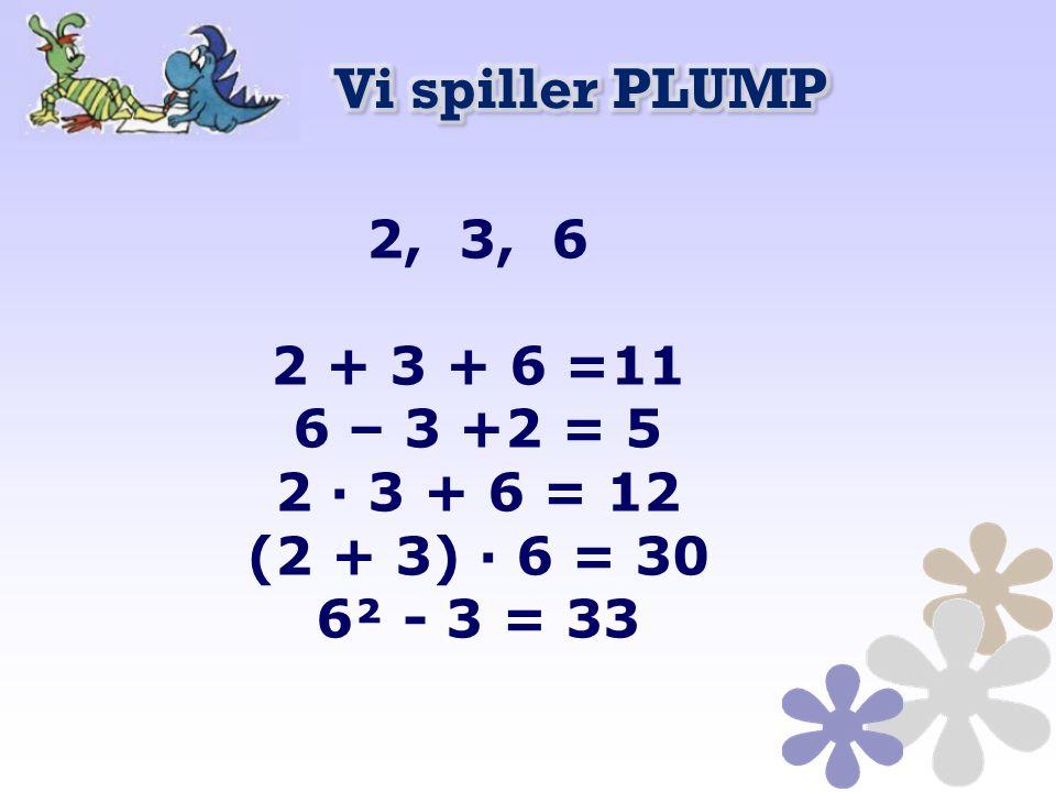 Vi spiller PLUMP 2, 3, 6 2 + 3 + 6 =11 6 – 3 +2 = 5 2 · 3 + 6 = 12