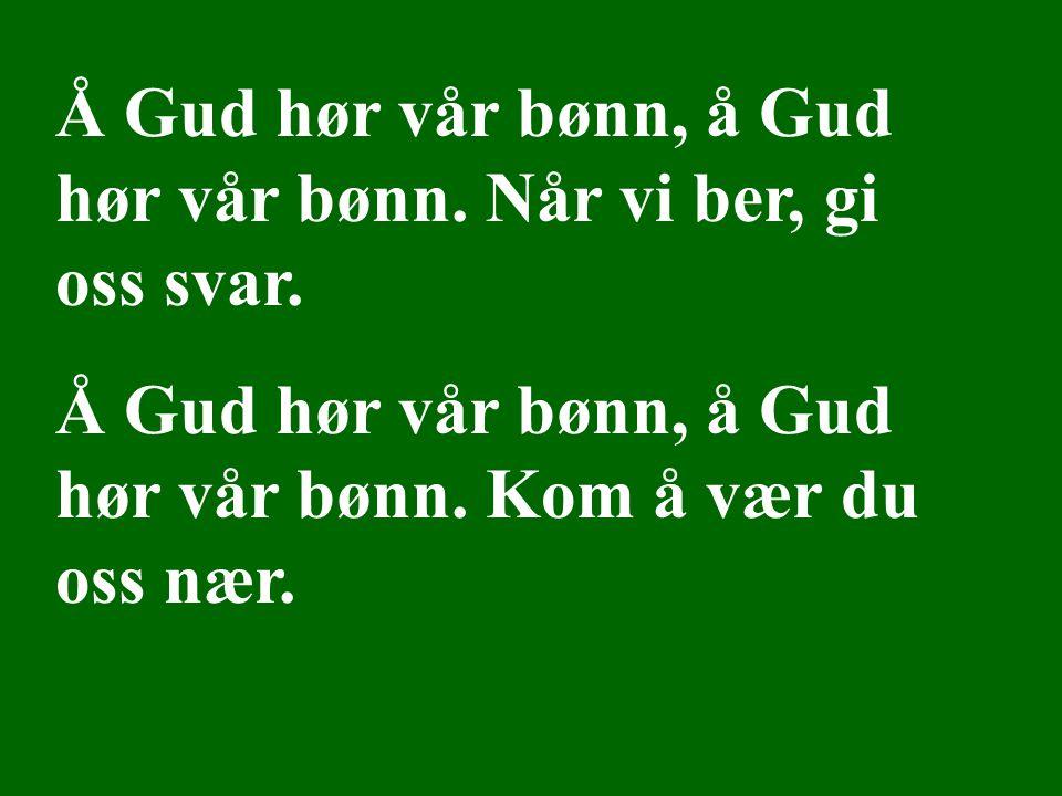 Å Gud hør vår bønn, å Gud hør vår bønn. Når vi ber, gi oss svar.