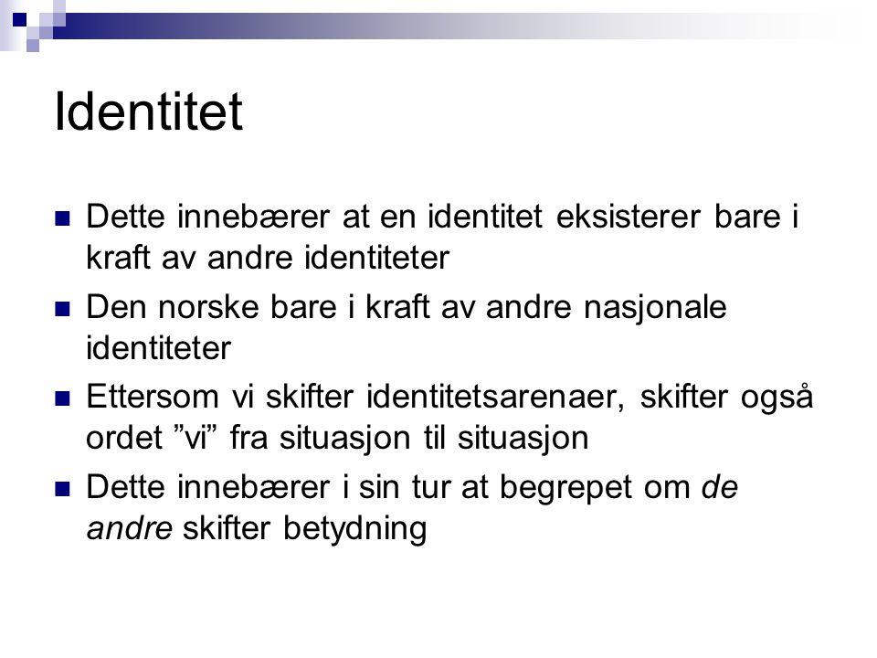 Identitet Dette innebærer at en identitet eksisterer bare i kraft av andre identiteter. Den norske bare i kraft av andre nasjonale identiteter.