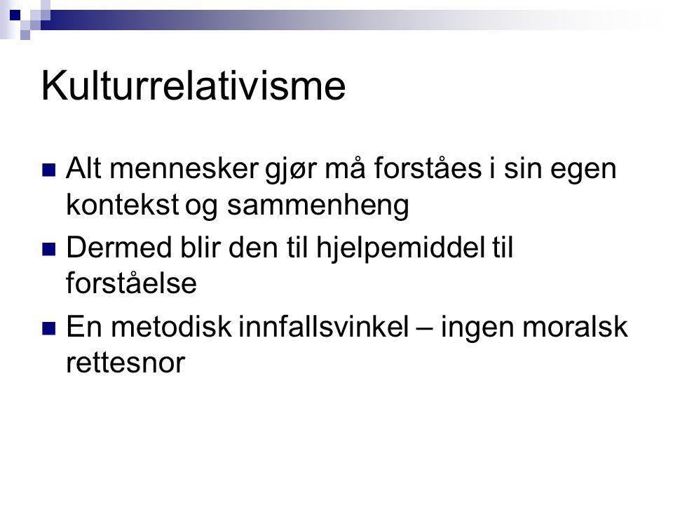 Kulturrelativisme Alt mennesker gjør må forståes i sin egen kontekst og sammenheng. Dermed blir den til hjelpemiddel til forståelse.