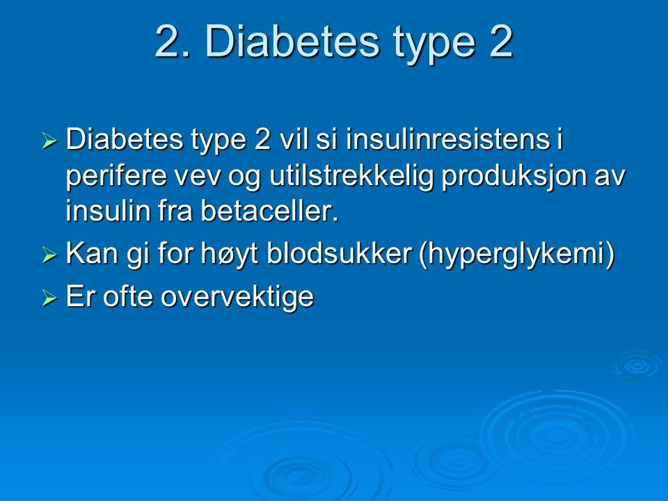 2. Diabetes type 2 Diabetes type 2 vil si insulinresistens i perifere vev og utilstrekkelig produksjon av insulin fra betaceller.