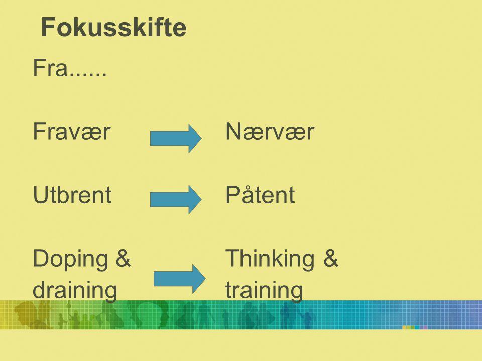 Fokusskifte Fra...... Fravær Nærvær Utbrent Påtent Doping & Thinking &