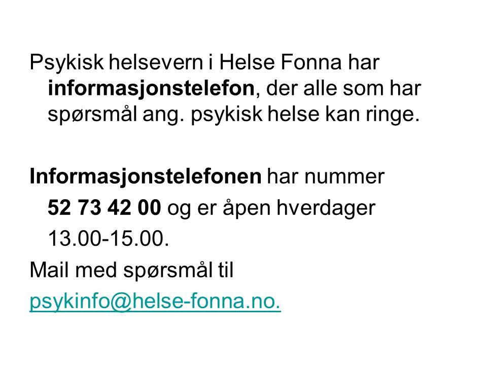 Psykisk helsevern i Helse Fonna har informasjonstelefon, der alle som har spørsmål ang. psykisk helse kan ringe. Informasjonstelefonen har nummer 52 73 42 00 og er åpen hverdager 13.00-15.00. Mail med spørsmål til psykinfo@helse-fonna.no.