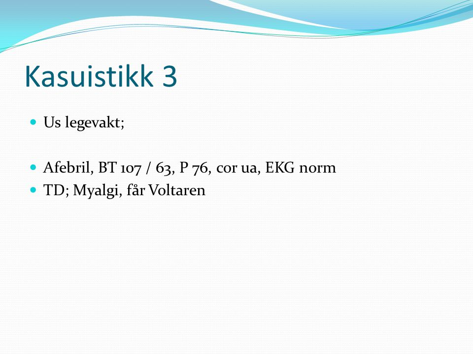 Kasuistikk 3 Us legevakt; Afebril, BT 107 / 63, P 76, cor ua, EKG norm