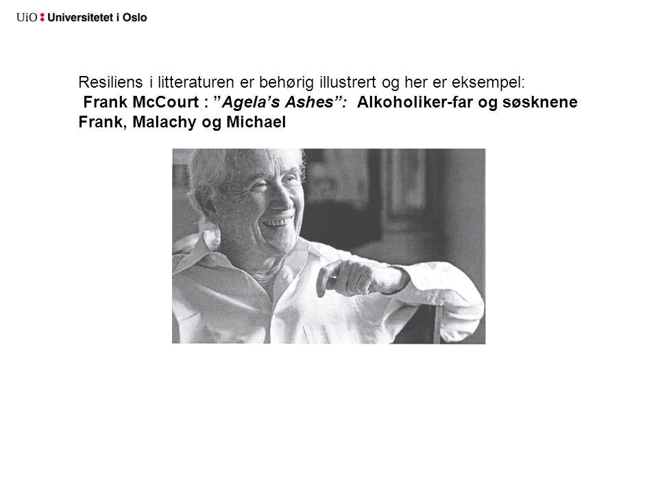 Resiliens i litteraturen er behørig illustrert og her er eksempel: Frank McCourt : Agela's Ashes : Alkoholiker-far og søsknene Frank, Malachy og Michael