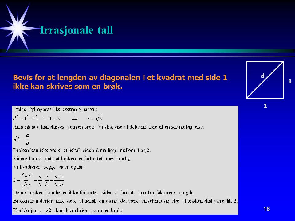 Irrasjonale tall Bevis for at lengden av diagonalen i et kvadrat med side 1. ikke kan skrives som en brøk.