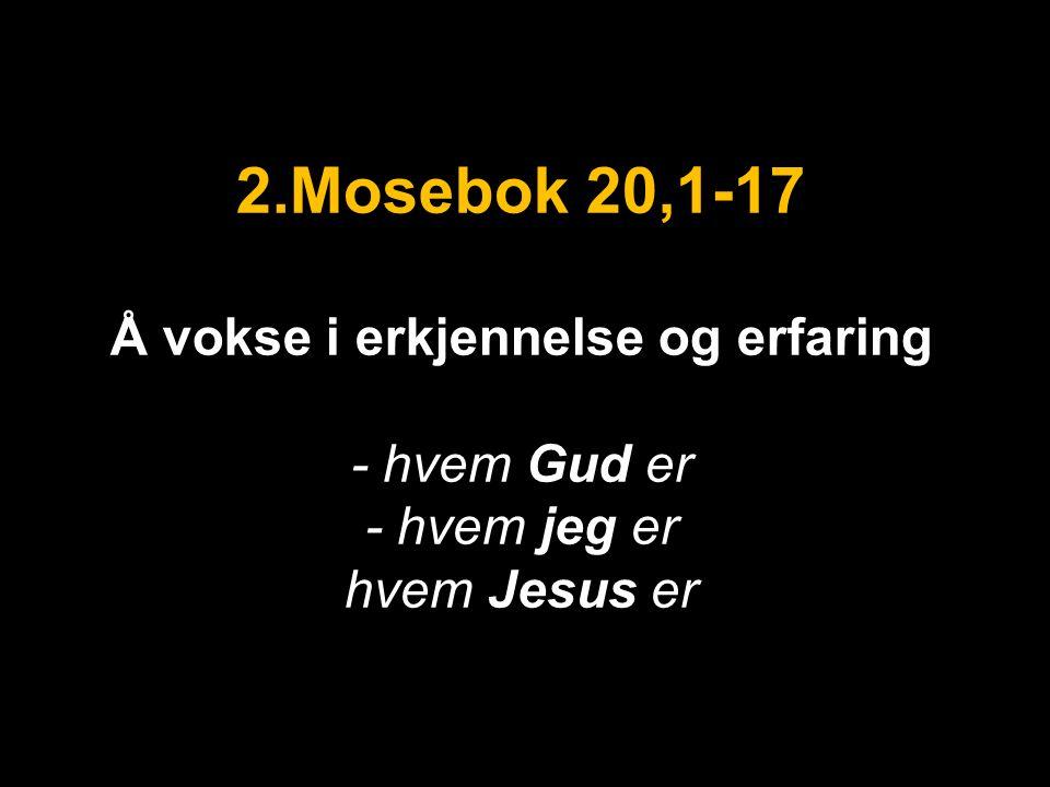 2.Mosebok 20,1-17 Å vokse i erkjennelse og erfaring - hvem Gud er - hvem jeg er hvem Jesus er