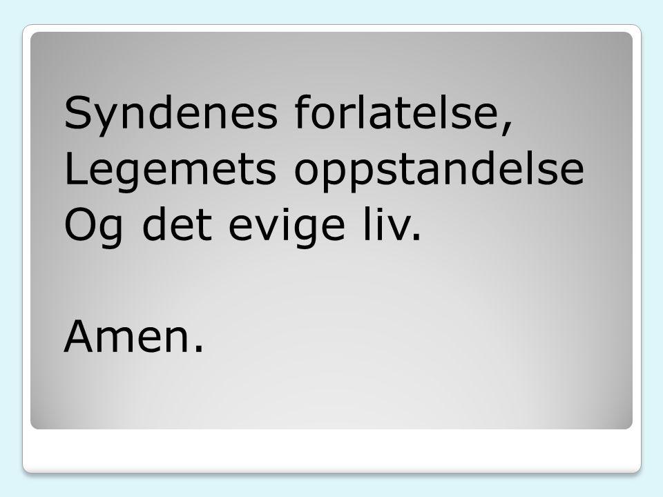 Syndenes forlatelse, Legemets oppstandelse Og det evige liv. Amen.