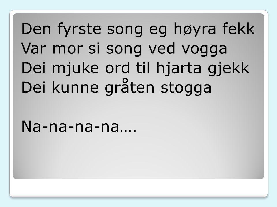 Den fyrste song eg høyra fekk Var mor si song ved vogga Dei mjuke ord til hjarta gjekk Dei kunne gråten stogga Na-na-na-na….