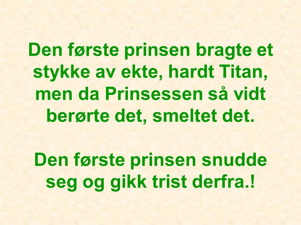 Den første prinsen bragte et stykke av ekte, hardt Titan, men da Prinsessen så vidt berørte det, smeltet det.