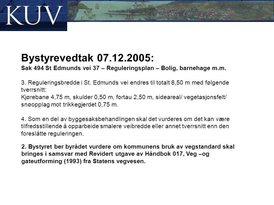 Bystyrevedtak 07.12.2005: Sak 494 St Edmunds vei 37 – Reguleringsplan – Bolig, barnehage m.m. 3. Reguleringsbredde i St. Edmunds vei endres til totalt 8,50 m med følgende tverrsnitt: Kjørebane 4,75 m, skulder 0,50 m, fortau 2,50 m, sideareal/ vegetasjonsfelt/ snøopplag mot trikkegjerdet 0,75 m. 4. Som en del av byggesaksbehandlingen skal det vurderes om det kan være tilfredsstillende å opparbeide smalere veibredde eller annet tverrsnitt enn den foreslåtte reguleringen.