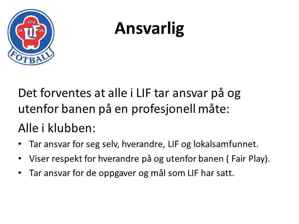 Ansvarlig Det forventes at alle i LIF tar ansvar på og utenfor banen på en profesjonell måte: Alle i klubben: