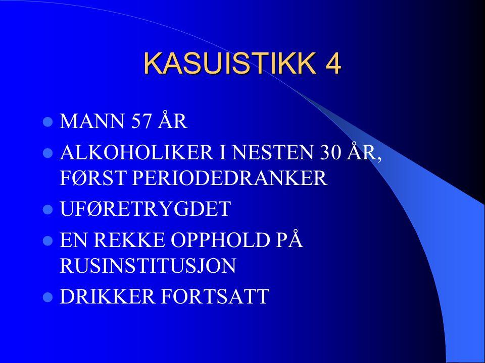 KASUISTIKK 4 MANN 57 ÅR. ALKOHOLIKER I NESTEN 30 ÅR, FØRST PERIODEDRANKER. UFØRETRYGDET. EN REKKE OPPHOLD PÅ RUSINSTITUSJON.
