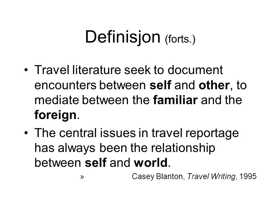 Definisjon (forts.) Travel literature seek to document encounters between self and other, to mediate between the familiar and the foreign.