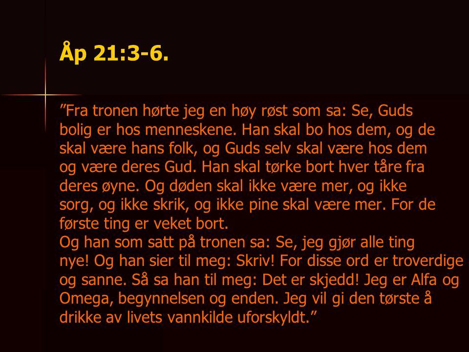 Åp 21:3-6. Fra tronen hørte jeg en høy røst som sa: Se, Guds