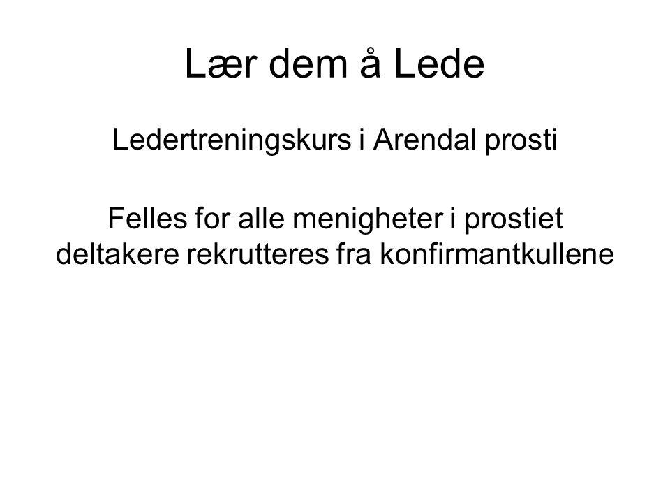 Lær dem å Lede Ledertreningskurs i Arendal prosti Felles for alle menigheter i prostiet deltakere rekrutteres fra konfirmantkullene