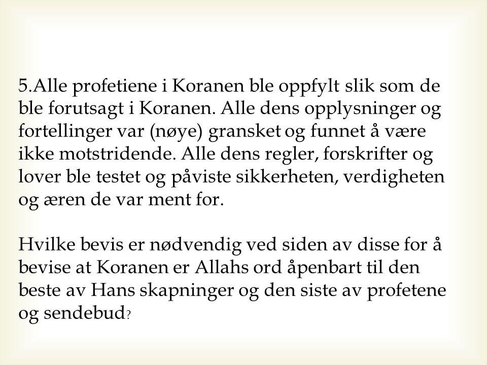 5.Alle profetiene i Koranen ble oppfylt slik som de ble forutsagt i Koranen. Alle dens opplysninger og fortellinger var (nøye) gransket og funnet å være ikke motstridende. Alle dens regler, forskrifter og lover ble testet og påviste sikkerheten, verdigheten og æren de var ment for.