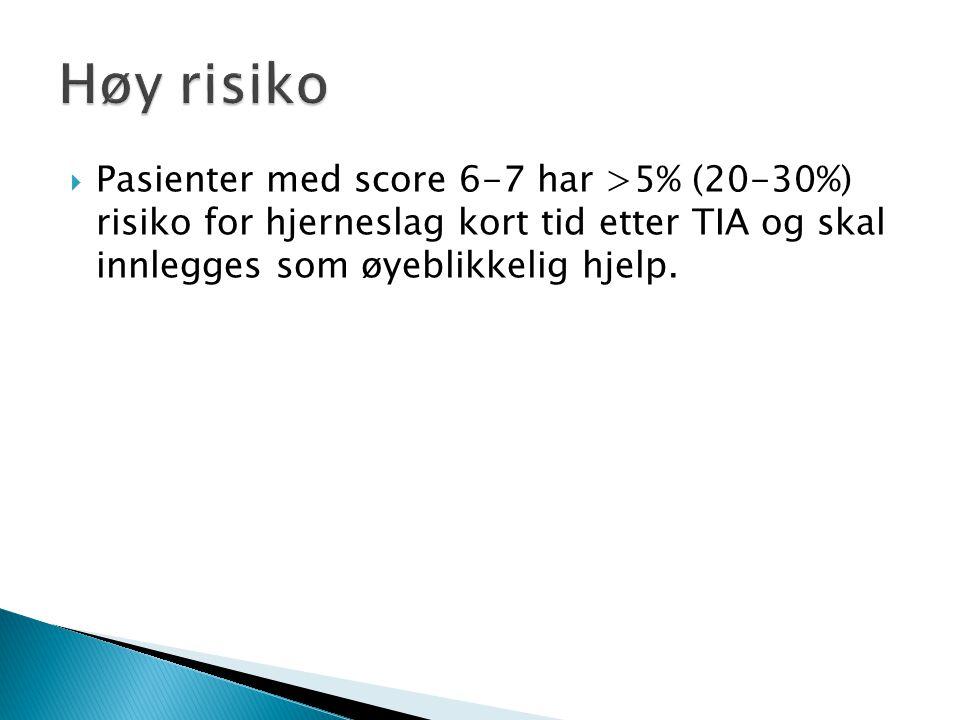 Høy risiko Pasienter med score 6-7 har >5% (20-30%) risiko for hjerneslag kort tid etter TIA og skal innlegges som øyeblikkelig hjelp.