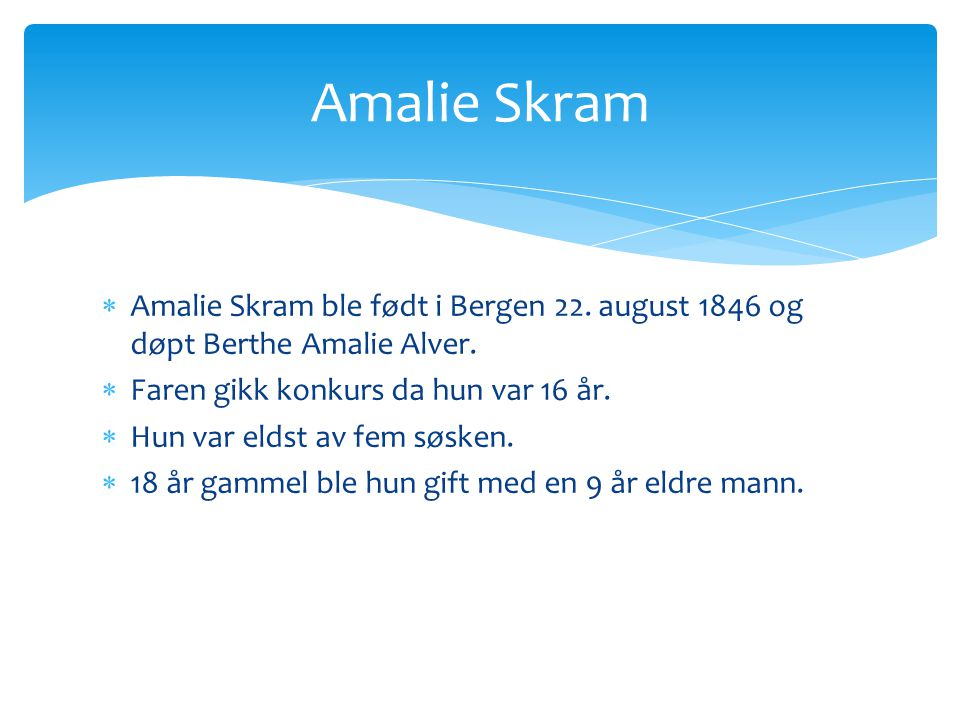 Amalie Skram Amalie Skram ble født i Bergen 22. august 1846 og døpt Berthe Amalie Alver. Faren gikk konkurs da hun var 16 år.