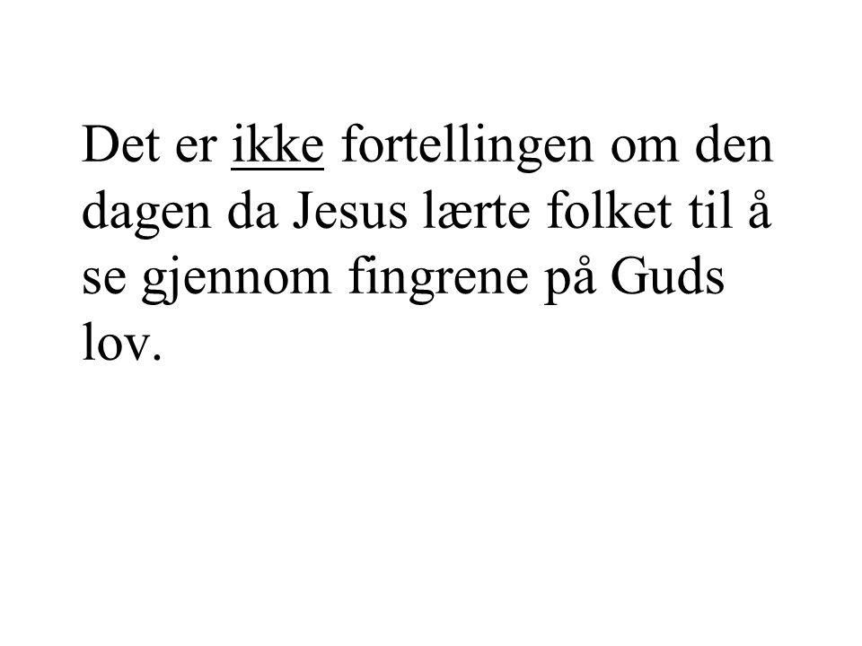Det er ikke fortellingen om den dagen da Jesus lærte folket til å se gjennom fingrene på Guds lov.