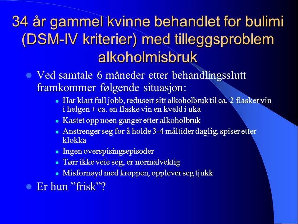 34 år gammel kvinne behandlet for bulimi (DSM-IV kriterier) med tilleggsproblem alkoholmisbruk