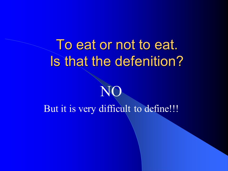 To eat or not to eat. Is that the defenition