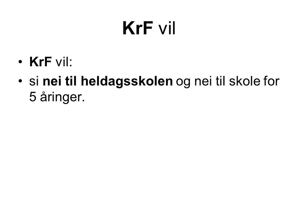 KrF vil KrF vil: si nei til heldagsskolen og nei til skole for 5 åringer.