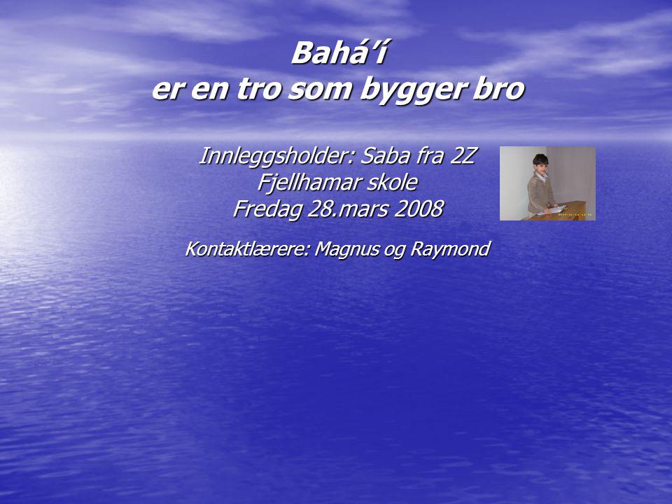 Bahá'í er en tro som bygger bro Innleggsholder: Saba fra 2Z Fjellhamar skole Fredag 28.mars 2008 Kontaktlærere: Magnus og Raymond