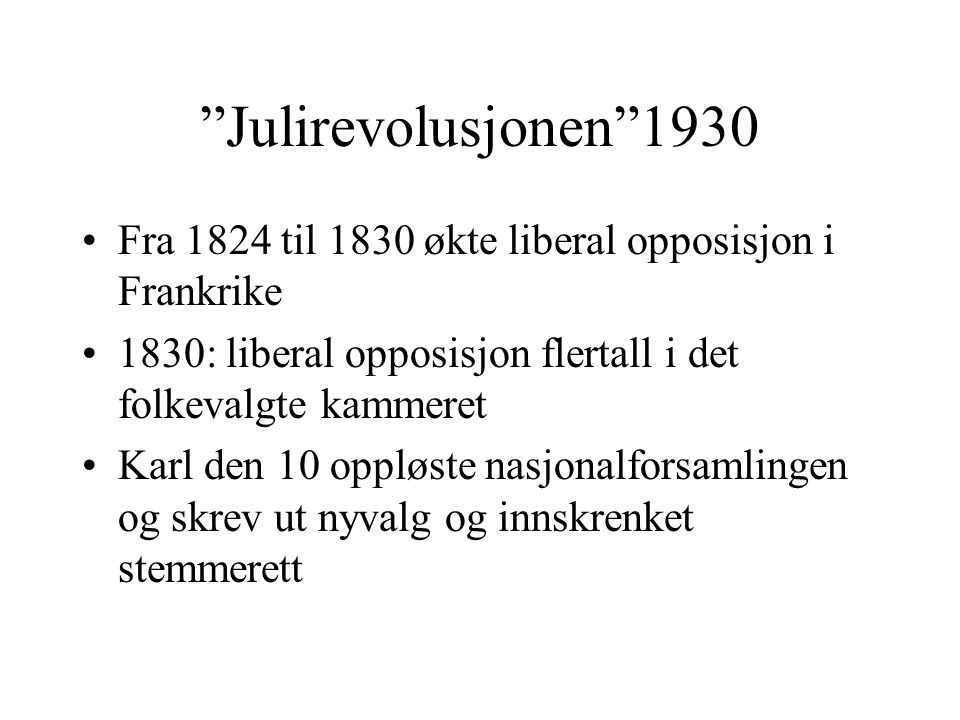 Julirevolusjonen 1930 Fra 1824 til 1830 økte liberal opposisjon i Frankrike. 1830: liberal opposisjon flertall i det folkevalgte kammeret.
