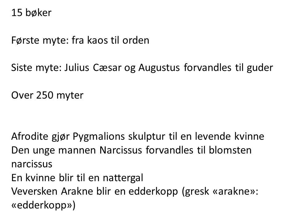 15 bøker Første myte: fra kaos til orden. Siste myte: Julius Cæsar og Augustus forvandles til guder.