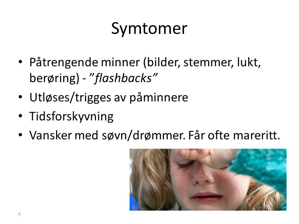 Symtomer Påtrengende minner (bilder, stemmer, lukt, berøring) - flashbacks Utløses/trigges av påminnere.