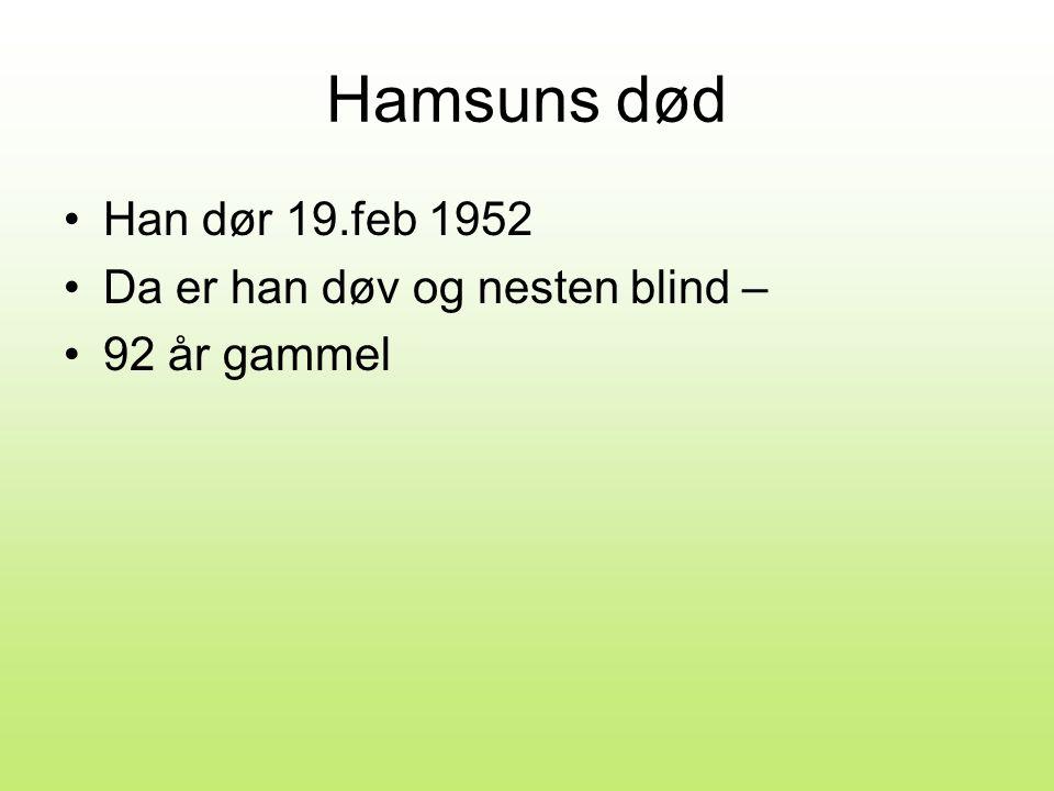 Hamsuns død Han dør 19.feb 1952 Da er han døv og nesten blind –