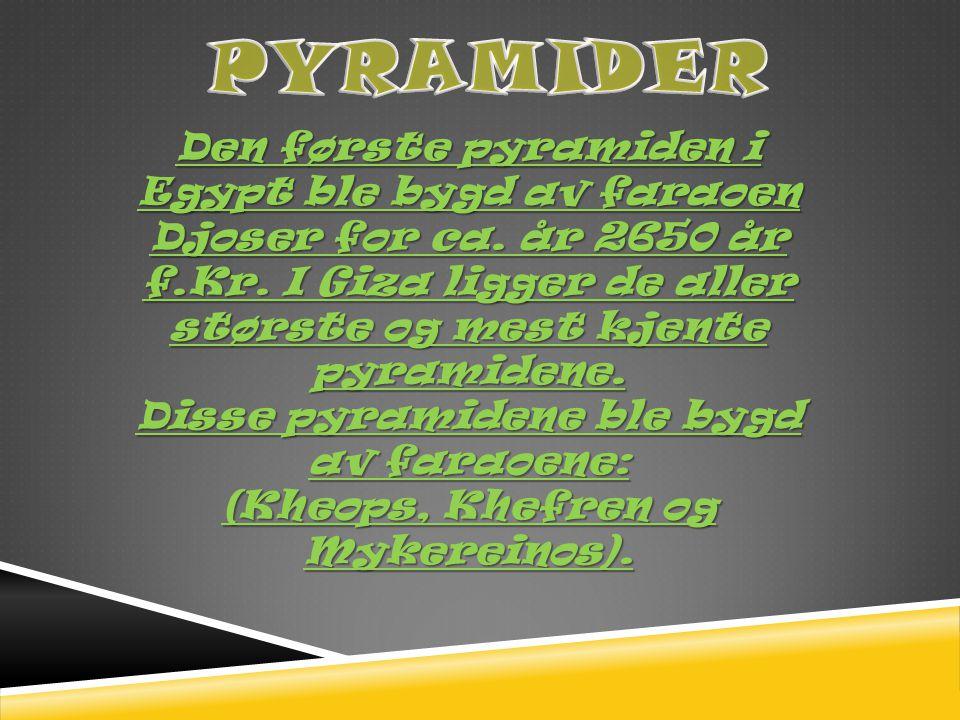 PYRAMIDER Den første pyramiden i Egypt ble bygd av faraoen Djoser for ca. år 2650 år f.Kr. I Giza ligger de aller største og mest kjente pyramidene.