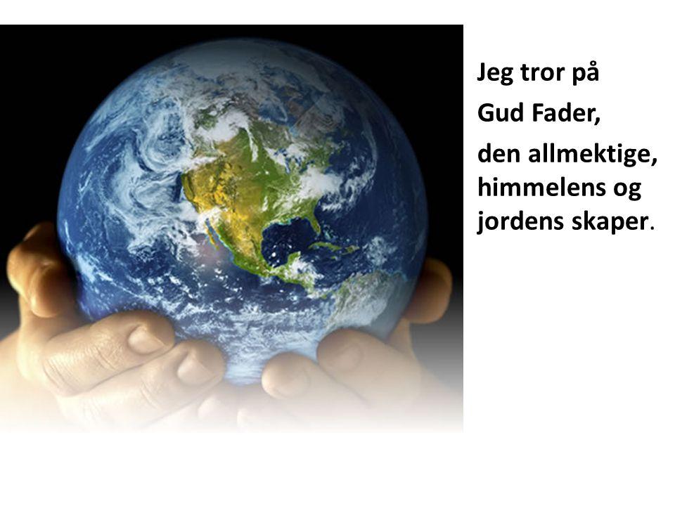 Jeg tror på Gud Fader, den allmektige, himmelens og jordens skaper.