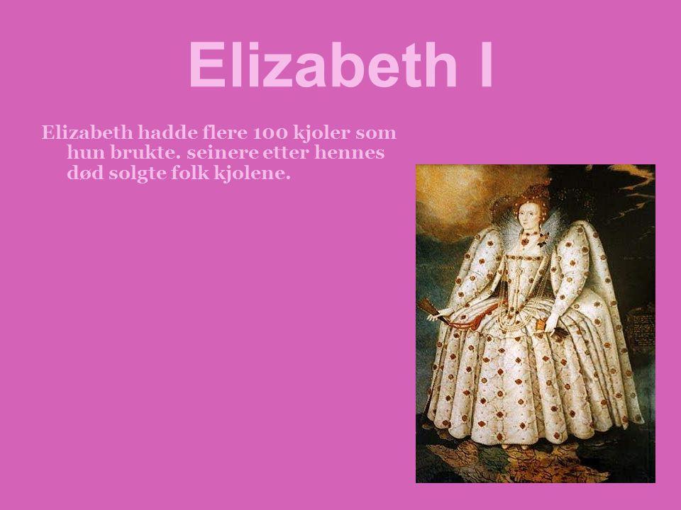 Elizabeth I Elizabeth hadde flere 100 kjoler som hun brukte.