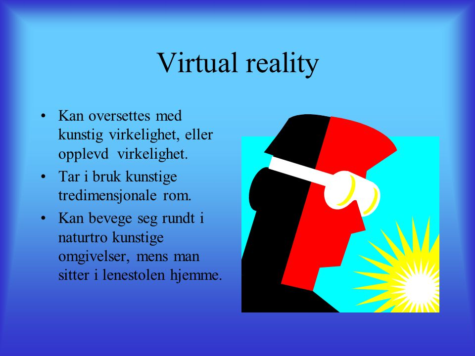 Virtual reality Kan oversettes med kunstig virkelighet, eller opplevd virkelighet. Tar i bruk kunstige tredimensjonale rom.