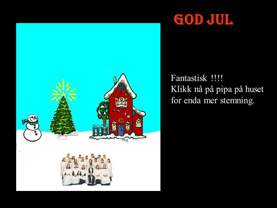 God Jul Fantastisk !!!! Klikk nå på pipa på huset