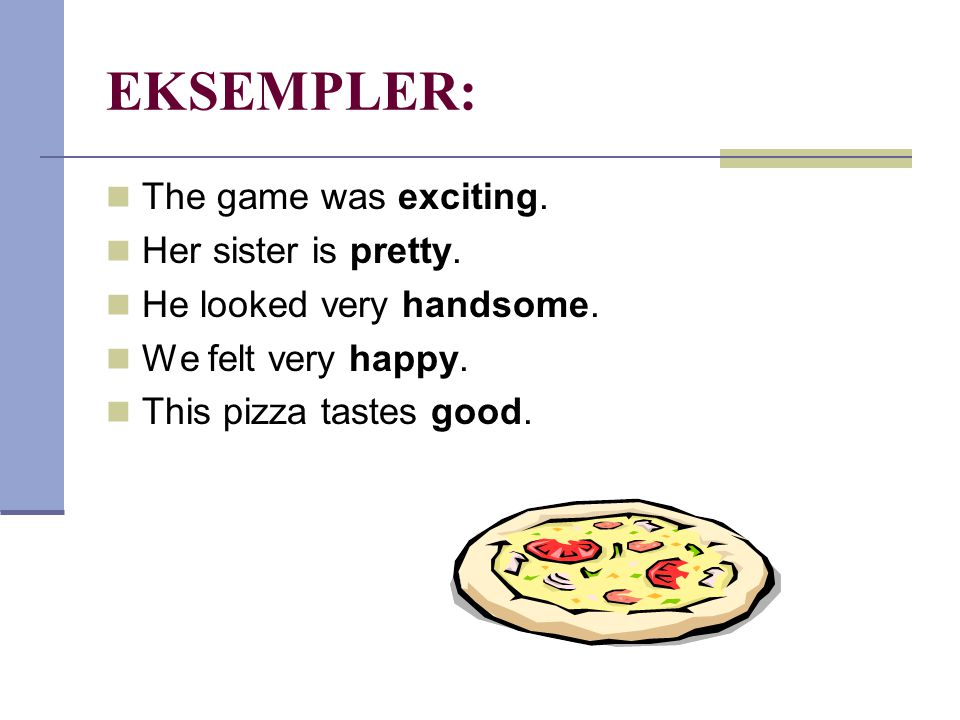EKSEMPLER: The game was exciting. Her sister is pretty.