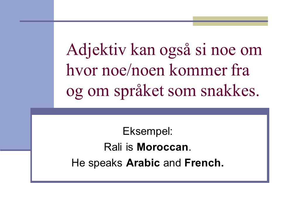 Eksempel: Rali is Moroccan. He speaks Arabic and French.