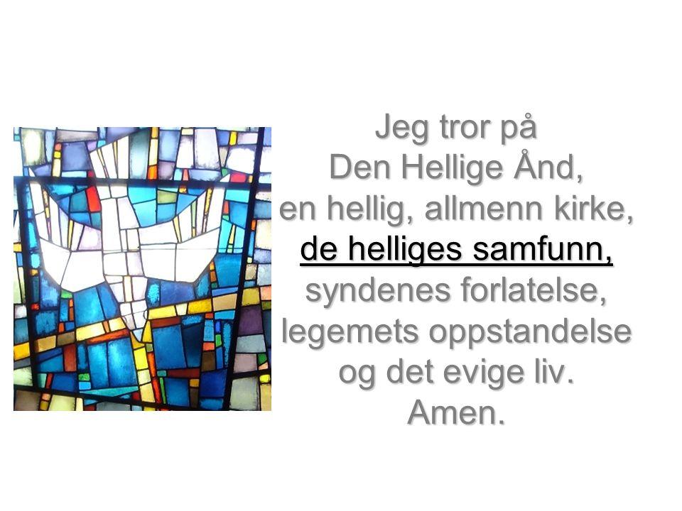 Jeg tror på Den Hellige Ånd, en hellig, allmenn kirke, de helliges samfunn, syndenes forlatelse, legemets oppstandelse og det evige liv.