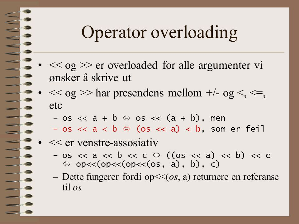 Operator overloading << og >> er overloaded for alle argumenter vi ønsker å skrive ut. << og >> har presendens mellom +/- og <, <=, etc.