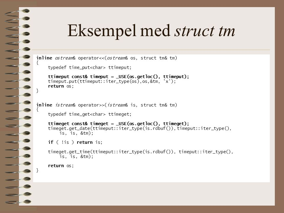 Eksempel med struct tm inline ostream& operator<<(ostream& os, struct tm& tm) { typedef time_put<char> ttimeput;