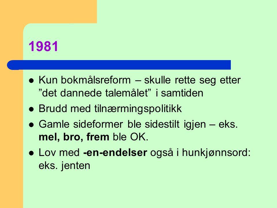 1981 Kun bokmålsreform – skulle rette seg etter det dannede talemålet i samtiden. Brudd med tilnærmingspolitikk.
