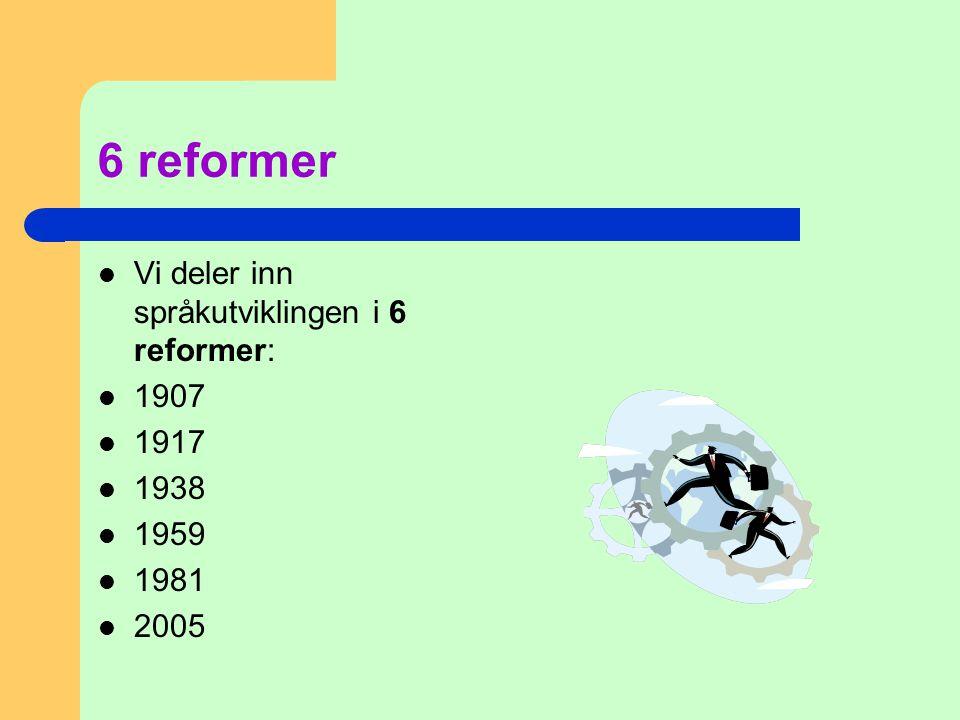 6 reformer Vi deler inn språkutviklingen i 6 reformer: 1907 1917 1938